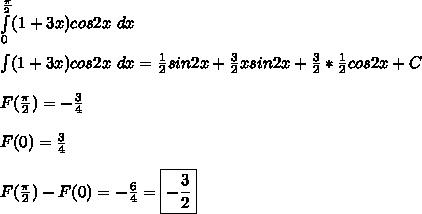 \int\limits^{\frac{\pi}{2}}_{0} (1 + 3x)cos2x \ dx\\\\ \int (1 + 3x)cos2x \ dx = \frac{1}{2}sin2x + \frac{3}{2}xsin2x + \frac{3}{2}*\frac{1}{2}cos2x + C\\\\ F(\frac{\pi}{2}) = -\frac{3}{4}\\\\ F(0) = \frac{3}{4}\\\\ F(\frac{\pi}{2}) - F(0) = -\frac{6}{4} = \boxed{ -\frac{3}{2} }