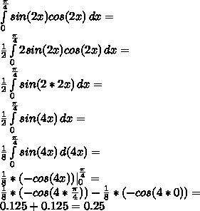 \int\limits^{\frac{\pi}{4}}_0 {sin(2x)cos(2x)} \, dx=\\ \frac{1}{2}\int\limits^{\frac{\pi}{4}}_0 {2sin(2x)cos(2x)} \, dx=\\ \frac{1}{2}\int\limits^{\frac{\pi}{4}}_0 {sin(2*2x)} \, dx=\\ \frac{1}{2}\int\limits^{\frac{\pi}{4}}_0 {sin(4x)} \, dx=\\ \frac{1}{8}\int\limits^{\frac{\pi}{4}}_0 {sin(4x)} \, d(4x)=\\ \frac{1}{8}*(-cos(4x)) ^{\frac{\pi}{4}}_0=\\ \frac{1}{8}*(-cos(4*\frac{\pi}{4}))-\frac{1}{8}*(-cos(4*0))=\\ 0.125+0.125=0.25