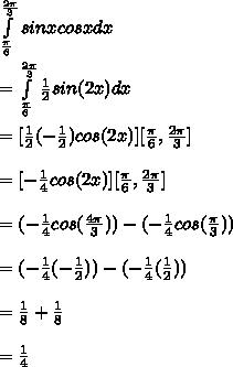 \int\limits^ \frac{2 \pi }{3} _\frac{\pi }{6}sinxcosx dx  \\  \\ = \int\limits^ \frac{2 \pi }{3} _\frac{\pi }{6} \frac{1}{2}sin(2x) dx \\  \\ =  [\frac{1}{2}(-\frac{1}{2})cos(2x)][ \frac{ \pi }{6}, \frac{2 \pi }{3}] \\  \\ = [-\frac{1}{4}cos(2x)][ \frac{ \pi }{6}, \frac{2 \pi }{3}] \\  \\ = (-\frac{1}{4}cos(\frac{4\pi }{3})) - (-\frac{1}{4}cos(\frac{\pi }{3}))  \\  \\ = (-\frac{1}{4}(-\frac{1}{2})) - (-\frac{1}{4}( \frac{1}{2})) \\  \\ =  \frac{1}{8} +  \frac{1}{8} \\  \\ =  \frac{1}{4}