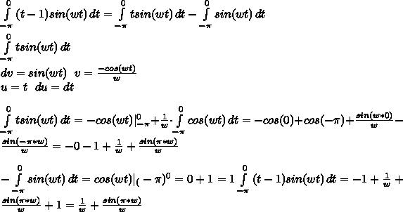 \int\limits^0_{-\pi} {(t-1)sin(wt)} \, dt=\int\limits^0_{-\pi} {tsin(wt)} \, dt - \int\limits^0_{-\pi} {sin(wt)} \, dt\\ \int\limits^0_{-\pi} {tsin(wt)} \, dt  \ dv=sin(wt)       \ \ v=\frac{-cos (wt)}{w}\  u=t \ \ du=dt\\ \int\limits^0_{-\pi} {tsin(wt)} \, dt= -cos(wt)|^{0}_{-\pi}+\frac{1}{w}\cdot \int\limits^0_{-\pi} {cos(wt)} \, dt=-cos(0)+cos(-\pi)+\frac{sin(w*0)}{w}-\frac{sin(-\pi*w)}{w}=-0-1+\frac{1}{w}+\frac{sin(\pi*w)}{w}\\  - \int\limits^0_{-\pi} {sin(wt)} \, dt = cos(wt)|_(-\pi)^{0}=0+1=1 \int\limits^0_{-\pi} {(t-1)sin(wt)} \, dt=-1+\frac{1}{w}+\frac{sin(\pi*w)}{w}+1=\frac{1}{w}+\frac{sin(\pi*w)}{w}