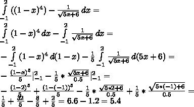 \int\limits^2_{-1} {((1-x)^4)-\frac{1}{\sqrt{5x+6}}} \, dx=\\ \int\limits^2_{-1} {(1-x)^4} \, dx-\int\limits^2_{-1} {\frac{1}{\sqrt{5x+6}}} \, dx=\\ -\int\limits^2_{-1} {(1-x)^4} \, d(1-x)-\frac{1}{5}\int\limits^2_{-1} {\frac{1}{\sqrt{5x+6}}} \, d(5x+6)=\\ -\frac{(1-x)^5}{5} ^2_{-1}-\frac{1}{5}*\frac{\sqrt{5x+6}}{0.5} ^2_{-1}=\\ -\frac{(1-2)^5}{5}+\frac{(1-(-1))^5}{5}-\frac{1}{5}*\frac{\sqrt{5*2+6}}{0.5}+\frac{1}{5}*\frac{\sqrt{5*(-1)+6}}{0.5}=\\ \frac{1}{5}+\frac{32}{5}-\frac{8}{5}+\frac{2}{5}=6.6-1.2=5.4