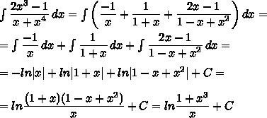 \int\limits{\frac{\big{2x^3-1}}{\big{x+x^4} }} \, dx =\int\limits\bigg{(}\frac{\big{-1}}{\big{x} }+\frac{\big{1}}{\big{1+x} }+\frac{\big{2x-1}}{\big{1-x+x^2} }\bigg{)} \, dx =\=\int\limits\frac{\big{-1}}{\big{x} }\, dx +\int\limits\frac{\big{1}}{\big{1+x} } \, dx +\int\limits\frac{\big{2x-1}}{\big{1-x+x^2} } \, dx =\\=-ln|x|+ln|1+x|+ln|1-x+x^2|+C=\\=ln \frac{\big{(1+x)(1-x+x^2)}}{\big{x}} +C=ln \frac{\big{1+x^3}}{\big{x}} +C