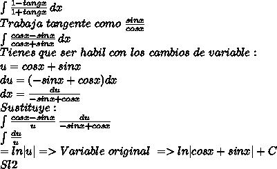 \int\limits \frac{1-tangx}{1+tangx} \, dx \\Trabaja \ tangente \ como \  \frac{sin x }{ cos x }\\\int\limits \frac{cosx - sinx }{cosx + sin x } \, dx \\Tienes \ que \ ser \ habil \ con \ los \ cambios \ de \ variable : \\u = cosx + sinx \\du = (-sinx + cosx)dx \\dx =  \frac{du }{-sinx + cosx} \\Sustituye : \\\int\limits \frac{cosx - sinx }{u } \,  \frac{du }{-sinx + cosx} \\\int\limits \frac{du }{u } \\= ln|u| =>Variable \ original \ => ln|cosx + sinx| + C \\Sl2