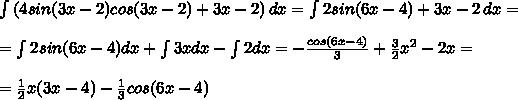 \int\limits {(4sin(3x-2)cos(3x-2)+3x-2)} \, dx = \int\limits {2sin(6x-4)+3x-2} \, dx= \\ \\ = \int\limits{2sin(6x-4)}dx+\int\limits{3x}dx-\int\limits{2}dx=- \frac{cos(6x-4)}{3}+ \frac{3}{2}x^2-2x= \\  \\ = \frac{1}{2} x(3x-4)- \frac{1}{3} cos(6x-4)
