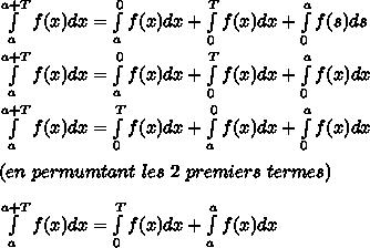 \int\limits_{a}^{a+T} f(x)dx=\int\limits_{a}^{0} f(x)dx+\int\limits_{0}^{T} f(x)dx+\int\limits_{0}^{a} f(s)ds\\\\\int\limits_{a}^{a+T} f(x)dx=\int\limits_{a}^{0} f(x)dx+\int\limits_{0}^{T} f(x)dx+\int\limits_{0}^{a} f(x)dx\\\\\int\limits_{a}^{a+T} f(x)dx=\int\limits_{0}^{T} f(x)dx+\int\limits_{a}^{0} f(x)dx+\int\limits_{0}^{a} f(x)dx\\\\(en\ permumtant\ les\ 2\ premiers\ termes)\\\\\int\limits_{a}^{a+T} f(x)dx=\int\limits_{0}^{T} f(x)dx+\int\limits_{a}^{a} f(x)dx
