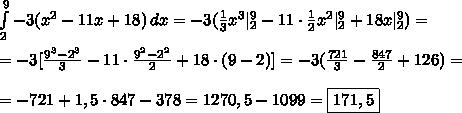 \int\limits_2^9 -3(x^2-11x+18)\,dx=-3(\frac13x^3 _2^9-11\cdot\frac12x^2 _2^9+18x _2^9)=\\\\ =-3[\frac{9^3-2^3}3-11\cdot\frac{9^2-2^2}{2}+18\cdot(9-2)]=-3(\frac{721}3-\frac{847}2+126)=\\\\=-721+1,5\cdot847-378=1270,5-1099=\boxed{171,5}