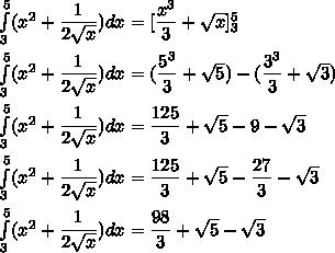 \int\limits_3^5(x^2+\dfrac{1}{2\sqrt{x}})dx=[\dfrac{x^3}{3}+\sqrt{x}]\limits_3^5\\\\\int\limits_3^5(x^2+\dfrac{1}{2\sqrt{x}})dx=(\dfrac{5^3}{3}+\sqrt{5})-(\dfrac{3^3}{3}+\sqrt{3})\\\\\int\limits_3^5(x^2+\dfrac{1}{2\sqrt{x}})dx=\dfrac{125}{3}+\sqrt{5}-9-\sqrt{3}\\\\\int\limits_3^5(x^2+\dfrac{1}{2\sqrt{x}})dx=\dfrac{125}{3}+\sqrt{5}-\dfrac{27}{3}-\sqrt{3}\\\\\int\limits_3^5(x^2+\dfrac{1}{2\sqrt{x}})dx=\dfrac{98}{3}+\sqrt{5}-\sqrt{3}