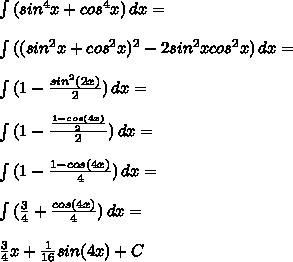 \int{(sin^4 x+cos^4 x)}\, dx=\\\\ \int{((sin^2 x+cos^2 x)^2-2sin^2x cos^2 x)}\, dx=\\\\ \int{(1-\frac {sin^2 (2x)}{2})}\, dx=\\\\ \int{(1-\frac {\frac{1-cos (4x)}{2}}{2})}\, dx=\\\\ \int{(1-\frac {1-cos (4x)}{4})}\, dx=\\\\ \int{(\frac{3}{4}+\frac {cos (4x)}{4})}\, dx=\\\\ \frac{3}{4}x+\frac{1}{16}sin(4x)+C