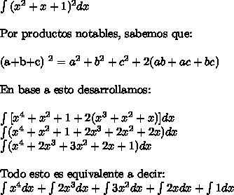 \int{(x^2+x+1)^2 dx\ \ Por productos notables, sabemos que:\ \(a+b+c) ^2 = a^2+b^2+c^2 + 2(ab + ac + bc)\ \En base a esto desarrollamos:\ \\int{[x^4 +x^2 +1 + 2(x^3 + x^2 +x)] dx\int(x^4+x^2 +1+2x^3+2x^2+2x)dx\int (x^4 +2x^3+3x^2+2x+1) dx\ \Todo esto es equivalente a decir:\int{x^4dx+\int {2x^3dx+\int{3x^2dx + \int2xdx + \int1dx
