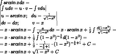 \int{\arcsin x}dx=\\left|\int{u}dv=u\cdot v-\int{v}du\right|\\left|u=\arcsin x;\ \ du=\frac{1}{\sqrt{1-x^2}}\right|\\left|dv=dx;\ \ \ \ \ \ \ \ v=x\ \ \ \ \ \ \ \ \right| \=x\cdot\arcsin x-\int{\frac{x}{\sqrt{1-x^2}}}dx=x\cdot\arcsin x+\frac{1}{2}\int{\frac{d(1-x^2)}{\sqrt{1-x^2}}}=\=x\cdot\arcsin x+\frac{1}{2}\int{(1-x^2)^{-\frac{1}{2}}}d{(1-x^2)}=\=x\cdot\arcsin x+\frac{1}{2}\cdot\frac{1}{-\frac{1}{2}+1}\cdot(1-x^2)^{-\frac{1}{2}+1}+C=\=x\cdot\arcsin x+\sqrt{1-x^2}+C