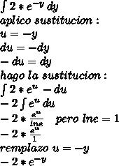\int{2*e^{-y}}\, dy\\ aplico \ sustitucion: \\ u=-y\\ du=-dy\\ -du=dy\\ hago \ la \ sustitucion:\\ \int{2*e^{u}}\, -du\\ -2\int{e^{u}}\, du\\ -2*\frac{e^{u}}{lne}\ \ \ pero\ lne=1\\ -2*\frac{e^{u}}{1}\\ remplazo \ u=-y\\ -2*e^{-y}}