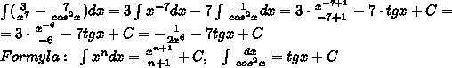 \int (\frac{3}{x^7}-\frac{7}{cos^2x})dx=3\int x^{-7}dx-7\int \frac{1}{cos^2x}dx=3\cdot \frac{x^{-7+1}}{-7+1}-7\cdot tgx+C=\\=3\cdot \frac{x^{-6}}{-6}-7tgx+C=-\frac{1}{2x^6}-7tgx+C\\Formyla:\;\;\int x^{n}dx=\frac{x^{n+1}}{n+1}+C,\;\;\;\int \frac{dx}{cos^2x}=tgx+C