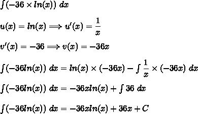 \int (-36\times ln(x))\ dx\\\\u(x)=ln(x)\Longrightarrow u'(x)=\dfrac{1}{x}\\\\v'(x)=-36\Longrightarrow v(x)=-36x\\\\\int (-36ln(x))\ dx=ln(x)\times(-36x)-\int \dfrac{1}{x}\times(-36x)\ dx\\\\\int (-36ln(x))\ dx=-36xln(x)+\int 36\ dx\\\\\int (-36ln(x))\ dx=-36xln(x)+36x+C
