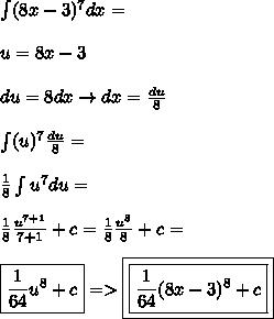 \int (8x - 3)^{7}dx = \\\\u = 8x -3 \\\\du  =8 dx \to  dx = \frac{du}{8} \\\\\int (u)^{7}\frac{du}{8} = \\\\ \frac{1}{8}\int u^{7}du = \\\\\frac{1}{8} \frac{u^{7 + 1}}{7+1} + c =  \frac{1}{8}  \frac{u^{8}}{8}+c = \\\\ \boxed{\frac{1}{64}  u^{8} + c}=>\boxed{\boxed{\frac{1}{64}  (8x - 3)^{8} + c}}