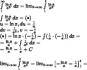 \int \limits_1^{\infty}\frac{\ln x}{x^2}\,dx=\lim_{t\to\infty}\int \limits_1^t \frac{\ln x}{x^2}\\\\ \int \frac{\ln x}{x^2}\,dx=(*)\\u=\ln x,du=\frac{1}{x} \\dv=\frac{1}{x^2},v=-\frac{1}{x}\\(*)=\ln x\cdot(-\frac{1}{x})-\int (\frac{1}{x}\cdot(-\frac{1}{x}))\, dx=\\-\frac{\ln x}{x}+\int\frac{1}{x^2}\, dx=\\-\frac{\ln x}{x}-\frac{1}{x}+C\\\\\lim_{t\to\infty}\int \limits_1^t \frac{\ln x}{x^2}=\lim_{t\to \infty}\left[-\frac{\ln x}{x}-\frac{1}{x} \right]_1^t=