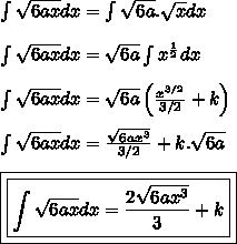 \int \sqrt{6ax}dx=\int \sqrt{6a} .\sqrt x dx\\ \\ \int \sqrt{6ax} dx=\sqrt{6a}\int x^{\frac12} dx \\ \\ \int\sqrt{6ax}dx= \sqrt{6a}\left(\frac{x^{3/2}}{3/2}+k \right)\\ \\ \int\sqrt{6ax}dx=\frac{\sqrt{6ax^3}}{3/2} + k.\sqrt{6a}\\ \\ \boxed{\boxed{\int\sqrt{6ax}dx=\frac{2\sqrt{6ax^3}}{3}+k}}