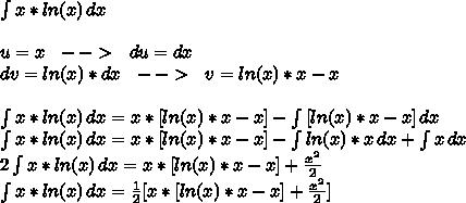 \int {x*ln(x)} \, dx \\ \\ u=x \,\,\,\, -->\,\,\,\,du=dx \\ dv=ln(x)*dx \,\,\,\,-->\,\,\,\,v=ln(x)*x-x \\  \\ \int {x*ln(x)} \, dx=x*[ln(x)*x-x]- \int {[ln(x)*x-x]} \, dx  \\ \int {x*ln(x)} \, dx=x*[ln(x)*x-x]- \int {ln(x)*x} \, dx +\int {x} \, dx  \\ 2\int {x*ln(x)} \, dx=x*[ln(x)*x-x]+ \frac{ x^{2} }{2}  \\ \int {x*ln(x)} \, dx=  \frac{1}{2} [x*[ln(x)*x-x]+ \frac{ x^{2} }{2}]
