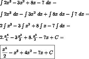 \int 2x^3-3x^2+8x-7 \ dx= \\\\\int 2x^3 \ dx - \int 3x^2 \ dx + \int 8x \ dx - \int 7 \ dx=\\\\2\int x^3-3 \int x^2 +8 \int x -7 \int dx=\\\\2.\frac{x^4}{4}-3\frac{x^3}{3}+8.\frac{x^2}{2}-7x+C=\\\\\boxed{\frac{x^4}{2}-x^3+4x^2-7x+C}