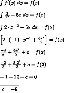 \int f'(x)\;dx=f(x)\\\\\int \frac{2}{x^2}+5x\;dx=f(x)\\\\\int 2\cdot x^{-2}+5x\;dx=f(x)\\\\\left[2\cdot(-1)\cdot x^{-1}+\frac{5x^2}{2}\right]=f(x)\\\\\frac{-2}{x}+\frac{5x^2}{2}+c=f(x)\\\\\frac{-2}{2}+\frac{5\cdot2^2}{2}+c=f(2)\\\\-1+10+c=0\\\\\boxed{c=-9}