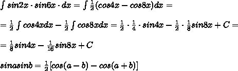 \int sin2x\cdot sin6x\cdot dx=\int \frac{1}{2}(cos4x-cos8x)dx=\\\\=\frac{1}{2}\int cos4xdx-\frac{1}{2}\int cos8xdx=\frac{1}{2}\cdot \frac{1}{4}\cdot sin4x-\frac{1}{2}\cdot \frac{1}{8}sin8x+C=\\\\=\frac{1}{8}sin4x-\frac{1}{16}sin8x+C\\\\sinasinb=\frac{1}{2}[cos(a-b)-cos(a+b)]