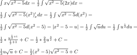 \int x\sqrt{x^2-5} dx=\frac{1}{2}\int \sqrt{x^2-5} (2x)dx=\\\\ \frac{1}{2}\int \sqrt{x^2-5} (x^2)'_xdx}= \frac{1}{2}\int \sqrt{x^2-5} d (x^2)=\\\\ \frac{1}{2}\int \sqrt{x^2-5} d(x^2-5)=|x^2-5=u|= \frac{1}{2}\int \sqrt{u} du=\frac{1}{2}\int u^{\frac{1}{2}}du=\\\\ \frac{1}{2}*\frac{u^{\frac{1}{2}+1}}{\frac{1}{2}+1}+C=\frac{1}{2}*\frac{2}{3} u^{\frac{3}{2}}+C=\\\\ \frac{1}{3}u\sqrt u +C=\frac{1}{3}(x^2-5)\sqrt{x^2-5}+C