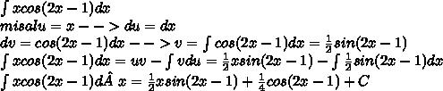 \int xcos(2x-1)dx \\ misal u = x --> du = dx \\ dv = cos(2x-1)dx --> v = \int cos(2x-1) dx =  \frac{1}{2}sin(2x-1) \\ \int xcos(2x-1)dx = uv - \int vdu =  \frac{1}{2}xsin(2x-1) - \int  \frac{1}{2}sin(2x-1)dx  \\ \int xcos(2x-1)d x = \frac{1}{2}xsin(2x-1) +  \frac{1}{4}cos(2x-1) + C