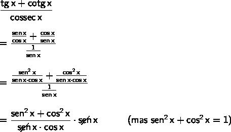 \large\begin{array}{l} \mathsf{\dfrac{tg\,x+cotg\,x}{cossec\,x}}\\\\ =\mathsf{\dfrac{\frac{sen\,x}{cos\,x}+\frac{cos\,x}{sen\,x}}{\frac{1}{sen\,x}}}\\\\ =\mathsf{\dfrac{\frac{sen^2\,x}{sen\,x\cdot cos\,x}+\frac{cos^2\,x}{sen\,x\cdot cos\,x}}{\frac{1}{sen\,x}}}\\\\ =\mathsf{\dfrac{sen^2\,x+cos^2\,x}{\;\diagup\!\!\!\!\!\!\! sen\,x\cdot cos\,x}\cdot \;\diagup\!\!\!\!\!\!\! sen\,x}\qquad\quad\textsf{(mas }\mathsf{sen^2\,x+cos^2\,x=1}\textsf{)} \end{array}