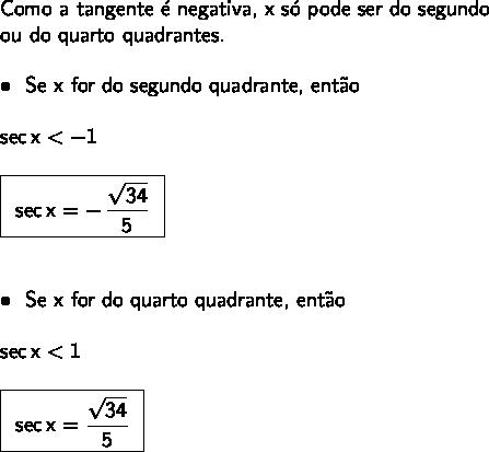 \large\begin{array}{l} \textsf{Como a tangente \'e negativa, x s\'o pode ser do segundo}\\\textsf{ou do quarto quadrantes.}\\\\ \bullet~~\textsf{Se x for do segundo quadrante, ent\~ao}\\\\ \mathsf{sec\,x<-1}\\\\ \boxed{\begin{array}{c}\mathsf{sec\,x=-\,\dfrac{\sqrt{34}}{5}} \end{array}}\\\\\\ \bullet~~\textsf{Se x for do quarto quadrante, ent\~ao}\\\\ \mathsf{sec\,x<1}\\\\ \boxed{\begin{array}{c}\mathsf{sec\,x=\dfrac{\sqrt{34}}{5}} \end{array}} \end{array}