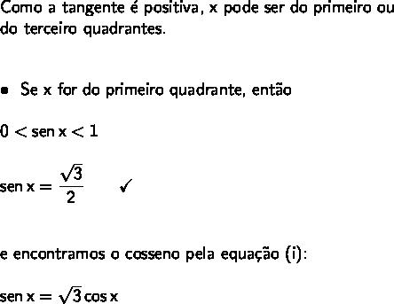 \large\begin{array}{l} \textsf{Como a tangente \'e positiva, x pode ser do primeiro ou}\\\textsf{do terceiro quadrantes.}\\\\\\ \bullet~~\textsf{Se x for do primeiro quadrante, ent\~ao}\\\\ \mathsf{0<sen\,x<1}\\\\ \mathsf{sen\,x=\dfrac{\sqrt{3}}{2}\qquad\checkmark}\\\\\\ \textsf{e encontramos o cosseno pela equa\c{c}\~ao (i):}\\\\ \mathsf{sen\,x=\sqrt{3}\,cos\,x} \end{array}