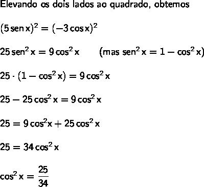 \large\begin{array}{l} \textsf{Elevando os dois lados ao quadrado, obtemos}\\\\ \mathsf{(5\,sen\,x)^2=(-3\,cos\,x)^2}\\\\ \mathsf{25\,sen^2\,x=9\,cos^2\,x\qquad}\textsf{(mas }\mathsf{sen^2\,x=1-cos^2\,x}\textsf{)}\\\\ \mathsf{25\cdot (1-cos^2\,x)=9\,cos^2\,x}\\\\ \mathsf{25-25\,cos^2\,x=9\,cos^2\,x}\\\\ \mathsf{25=9\,cos^2 x+25\,cos^2\,x}\\\\ \mathsf{25=34\,cos^2\,x}\\\\ \mathsf{cos^2\,x=\dfrac{25}{34}} \end{array}