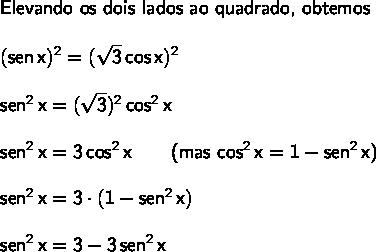 \large\begin{array}{l} \textsf{Elevando os dois lados ao quadrado, obtemos}\\\\ \mathsf{(sen\,x)^2=(\sqrt{3}\,cos\,x)^2}\\\\ \mathsf{sen^2\,x=(\sqrt{3})^2\,cos^2\,x}\\\\ \mathsf{sen^2\,x=3\,cos^2\,x\qquad}\textsf{(mas }\mathsf{cos^2\,x=1-sen^2\,x}\textsf{)}}\\\\ \mathsf{sen^2\,x=3\cdot (1-sen^2\,x)}\\\\ \mathsf{sen^2\,x=3-3\,sen^2\,x} \end{array}