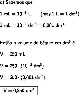 \large\begin{array}{l} \textsf{c) Sabemos que }\\\\ \mathsf{1~mL=10^{-3}~L\qquad}\textsf{(mas }\mathsf{1~L=1~dm^3}\textsf{)}\\\\ \mathsf{1~mL=10^{-3}~dm^3=0,\!001~dm^3}\\\\\\ \textsf{Ent\~ao o volume do b\'equer em }\mathsf{dm^3}\textsf{ \'e}\\\\ \mathsf{V=250~mL}\\\\ \mathsf{V=250\cdot (10^{-3}~dm^3)}\\\\ \mathsf{V=250\cdot (0,\!001~dm^3)}\\\\ \boxed{\begin{array}{c} \mathsf{V=0,\!250~dm^3} \end{array}} \end{array}