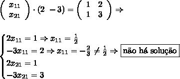 \left(\begin{array}{c}x_{11}\\x_{21}\end{array}\right)\cdot(2\,\,-3)=\left(\begin{array}{cc}1&2\\1&3\end{array}\right)\Rightarrow\\\\\\\begin{cases}2x_{11}=1\Rightarrow x_{11}=\frac12\\-3x_{11}=2\Rightarrow x_{11}=-\frac23\neq\frac12\Rightarrow\boxed{\text{n\~ao h\'a solu\c{c}\~ao}}\\2x_{21}=1\\-3x_{21}=3\end{cases}
