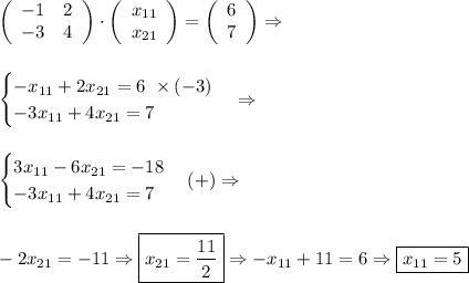 \left(\begin{array}{cc}-1&2\\-3&4\end{array}\right)\cdot\left(\begin{array}{c}x_{11}\\x_{21}\end{array}\right)=\left(\begin{array}{c}6\\7\end{array}\right)\Rightarrow\\\\\\\begin{cases}-x_{11}+2x_{21}=6\,\,\times(-3)\\-3x_{11}+4x_{21}=7\end{cases}\Rightarrow\\\\\\\begin{cases}3x_{11}-6x_{21}=-18\\-3x_{11}+4x_{21}=7\end{cases}(+)\Rightarrow\\\\\\-2x_{21}=-11\Rightarrow \boxed{x_{21}=\frac{11}2}\Rightarrow-x_{11}+11=6\Rightarrow \boxed{x_{11}=5}