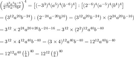 \left(\frac{-3^3a^5b^{-6}}{2^{-6}a^{-5}b^4}\right)^4=\left[(-3^3)^4(a^5)^4(b^{-6})^4\right]:\left[(2^{-6})^4(a^{-5})^4(b^4)^4\right]\\\\=\left(3^{12}a^{20}b^{-24}\right):\left(2^{-24}a^{-20}b^{16}\right)=(3^{12}a^{20}b^{-24})\times(2^{24}a^{20}b^{-16})\\\\=3^{12}\times2^{24}a^{20+20}b^{-24-16}=3^{12}\times(2^2)^{12}a^{40}b^{-40}\\\\=3^{12}\times4^{12}a^{40}b^{-40}=(3\times4)^{12}a^{40}b^{-40}=12^{12}a^{40}b^{-40}\\\\=12^{12}a^{40}\left(\frac{1}{b}\right)^{40}=12^{12}\left(\frac{a}{b}\right)^{40}