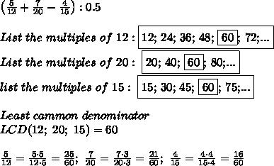 \left(\frac{5}{12}+\frac{7}{20}-\frac{4}{15}\right):0.5\\\\List\ the\ multiples\ of\ 12:\fbox{12;\ 24;\ 36;\ 48;\ \fbox{60};\ 72;...}\\List\ the\ multiples\ of\ 20:\ \fbox{20;\ 40;\ \fbox{60};\ 80;...}\\list\ the\ multiples\ of\ 15:\ \fbox{15;\ 30;\ 45;\ \fbox{60};\ 75;...}\\\\Least\ cammon\ denominator\\LCD(12;\ 20;\ 15)=60\\\\\frac{5}{12}=\frac{5\cdot5}{12\cdot5}=\frac{25}{60};\ \frac{7}{20}=\frac{7\cdot3}{20\cdot3}=\frac{21}{60};\ \frac{4}{15}=\frac{4\cdot4}{15\cdot4}=\frac{16}{60}