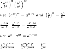 \left(\frac{a^{10}}{b^2}\right)^3\left(\frac{b^3}{a^4}\right)^{10}\\\\use\ \left(a^n\right)^m=a^{n\cdot m}\ and\ \left(\frac{a}{b}\right)^n=\frac{a^n}{b^n}\\\\\frac{a^{10\cdot3}}{b^{2\cdot3}}\cdot\frac{b^{3\cdot10}}{a^{4\cdot10}}=\frac{a^{30}b^{30}}{a^{40}b^6}\\\\use\ a^n\cdot a^m=a^{n+m}\\\\\frac{a^{30}b^{24+6}}{a^{30+10}b^6}=\frac{a^{30}b^{24}b^6}{a^{30}a^{10}b^6}=\frac{b^{24}}{a^{10}}