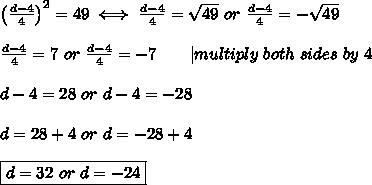 \left(\frac{d-4}{4}\right)^2=49\iff\frac{d-4}{4}=\sqrt{49}\ or\ \frac{d-4}{4}=-\sqrt{49}\\\\\frac{d-4}{4}=7\ or\ \frac{d-4}{4}=-7\ \ \ \ \ \ |multiply\ both\ sides\ by\ 4\\\\d-4=28\ or\ d-4=-28\\\\d=28+4\ or\ d=-28+4\\\\\boxed{d=32\ or\ d=-24}
