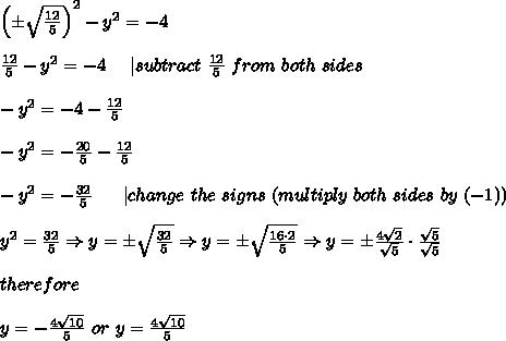 \left(\pm\sqrt\frac{12}{5}\right)^2-y^2=-4\\\\\frac{12}{5}-y^2=-4\ \ \ \ |subtract\ \frac{12}{5}\ from\ both\ sides\\\\-y^2=-4-\frac{12}{5}\\\\-y^2=-\frac{20}{5}-\frac{12}{5}\\\\-y^2=-\frac{32}{5}\ \ \ \ \ |change\ the\ signs\ (multiply\ both\ sides\ by\ (-1))\\\\y^2=\frac{32}{5}\Rightarrow y=\pm\sqrt\frac{32}{5}\Rightarrow y=\pm\sqrt\frac{16\cdot2}{5}\Rightarrow y=\pm\frac{4\sqrt2}{\sqrt5}\cdot\frac{\sqrt5}{\sqrt5}\\\\therefore\\\\y=-\frac{4\sqrt{10}}{5}\ or\ y=\frac{4\sqrt{10}}{5}