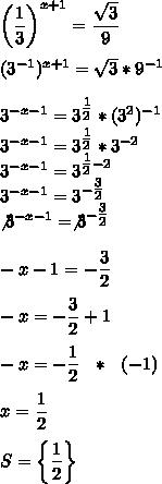 \left( \dfrac{1}{3}\right)^{x+1}= \dfrac{ \sqrt{3} }{9}\\\\(3^{-1})^{x+1}=  \sqrt{3}*9^{-1}\\\\3^{-x-1}=3^{ \tfrac{1}{2} }*(3^2)^{-1}\\3^{-x-1}=3^{ \tfrac{1}{2} }*3^{-2}\\3^{-x-1}=3^{ \tfrac{1}{2}-2 }\\3^{-x-1}=3^{- \tfrac{3}{2} }\\\not3^{-x-1}=\not3^{- \tfrac{3}{2} }\\\\-x-1=- \dfrac{3}{2}\\\\-x=- \dfrac{3}{2}+1\\\\-x=- \dfrac{1}{2}~~*~~(-1)\\\\x= \dfrac{1}{2}\\\\S=\left\{ \dfrac{1}{2}\right\}