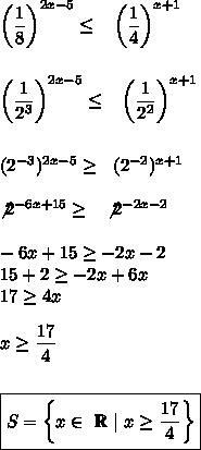 \left( \dfrac{1}{8}\right)^{2x-5} \leq ~~\left( \dfrac{1}{4}\right)^{x+1}\\\\left( \dfrac{1}{2^3}\right)^{2x-5} \leq ~~\left( \dfrac{1}{2^2}\right)^{x+1}\\\(2^{-3})^{2x-5}  \geq  ~~(2^{-2})^{x+1}\\\not2^{-6x+15} \geq ~~\not2^{-2x-2}\\-6x+15 \geq -2x-2\15 +2\geq-2x+6x\17 \geq 4x\\x \geq  \dfrac{17}{4}\\\\boxed{S=\left\{x\in~\mathbb{R}~|~x \geq  \dfrac{17}{4}\right\}}