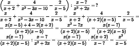 \left( \dfrac{x}{x+2} + \dfrac{4}{ x^{2} -3x-10} - \dfrac{2}{x-5} \right): \dfrac{x-7}{ x^{2} +2x} =\, ?\\\dfrac x{x+2}+\dfrac4{x^2-3x-10}-\dfrac2{x-5}=\dfrac x{x+2}+\dfrac4{(x+2)(x-5)}-\dfrac2{x-5}=\\=\dfrac{x(x-5)+4-2(x+2)}{(x+2)(x-5)}=\dfrac{x^2-7x}{(x+2)(x-5)}=\dfrac{x(x-7)}{(x+2)(x-5)}\\\dfrac{x(x-7)}{(x+2)(x-5)}:\dfrac{x-7}{x^2+2x}=\dfrac{x(x-7)}{(x+2)(x-5)}\cdot\dfrac{x(x+2)}{x-7}=\dfrac{x^2}{x-5}