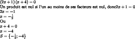 \left(2x+1\right)\left(x+4\right) = 0\\\text{Un produit est nul si l'un au moins de ses facteurs est nul, donc} 2x+1 = 0\\ 2x=-1\\ x = -\frac 12\\ \text{Ou}\\ x+4 = 0\\ x = -4\\ S = \left\{-\frac 12 ; -4\right\}