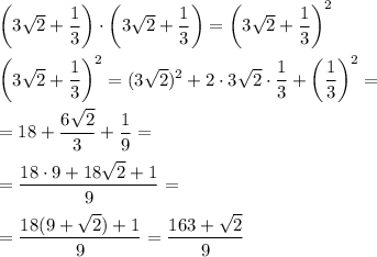 \left(3\sqrt{2}+\dfrac{1}{3}\right)\cdot \left(3\sqrt{2}+\dfrac{1}{3} \right)=\left(3\sqrt{2}+\dfrac{1}{3} \right)^2\\\\\left(3\sqrt{2}+\dfrac{1}{3} \right)^2=(3\sqrt{2})^2+2\cdot 3\sqrt{2}\cdot \dfrac{1}{3}+ \left(\dfrac{1}{3}\right)^2=\\\\=18+\dfrac{6\sqrt{2}}{3}+\dfrac{1}{9}=\\\\=\dfrac{18\cdot9+18\sqrt{2}+1}{9}=\\\\=\dfrac{18(9+\sqrt{2})+1}{9}=\dfrac{163+\sqrt{2}}{9}