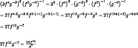 \left(3f^4g^{-3}\right)^3\left(f^2g^{-2}\right)^{-1}=3^3\cdot\left(f^4\right)^3\cdot\left(g^{-3}\right)^3\cdot\left(f^2\right)^{-1}\cdot\left(g^{-2}\right)^{-1}\\\\=27f^{4\cdot3}g^{-3\cdot3}f^{2\cdot(-1)}g^{-2\cdot(-1)}=27f^{12}g^{-9}f^{-2}g^2=27f^{12+(-2)}g^{-9+2}\\\\=27f^{10}g^{-7}\\\\\\27f^{10}g^{-7}=\frac{27f^{10}}{g^7}