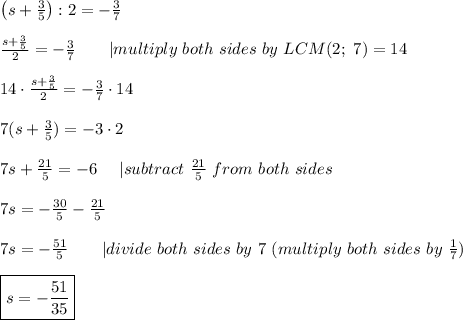 \left(s+\frac{3}{5}\right):2=-\frac{3}{7}\\\frac{s+\frac{3}{5}}{2}=-\frac{3}{7}\ \ \  \ \ \ |multiply\ both\ sides\ by\ LCM(2;\ 7)=14\\14\cdot\frac{s+\frac{3}{5}}{2}=-\frac{3}{7}\cdot14\\7(s+\frac{3}{5})=-3\cdot2\\7s+\frac{21}{5}=-6\ \ \ \ |subtract\ \frac{21}{5}\ from\ both\ sides\\7s=-\frac{30}{5}-\frac{21}{5}\\7s=-\frac{51}{5}\ \ \ \ \ \ |divide\ both\ sides\ by\ 7\ (multiply\ both\ sides\ by\ \frac{1}{7})\\\boxed{s=-\frac{51}{35}}