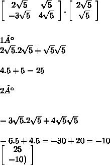 \left[\begin{array}{cc}2\sqrt{5}&\sqrt{5}\\-3\sqrt{5}&4\sqrt{5}\\\end{array}\right].\left[\begin{array}{cc}2\sqrt{5}\\\sqrt{5}\\\end{array}\right]\\ \\ \\ 1º \ \termo\\ 2\sqrt{5}.2\sqrt{5}+\sqrt{5}\sqrt{5}\\ \\ 4.5+5=25 \\ \\ 2º \ \termo\\ \\ \\ -3\sqrt{5}.2\sqrt{5}+4\sqrt{5}\sqrt{5}\\ \\ -6.5+4.5=-30+20=-10\\ \left[\begin{array}{cc}25\\\(-10)\\\end{array}\right]\\