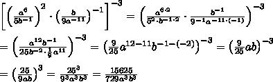 \left[\left(\frac{a^6}{5b^{-1}}\right)^2\cdot\left(\frac{b}{9a^{-11}}\right)^{-1}\right]^{-3}=\left(\frac{a^{6\cdot2}}{5^2\cdot b^{-1\cdot2}}\cdot\frac{b^{-1}}{9^{-1}a^{-11\cdot(-1)}}\right)^{-3}\\\\=\left(\frac{a^{12}b^{-1}}{25b^{-2}\cdot\frac{1}{9}a^{11}}\right)^{-3}=\left(\frac{9}{25}a^{12-11}b^{-1-(-2)}\right)^{-3}=\left(\frac{9}{25}ab\right)^{-3}\\\\=\left(\frac{25}{9ab}\right)^3=\frac{25^3}{9^3a^3b^3}=\frac{15625}{729a^3b^3}