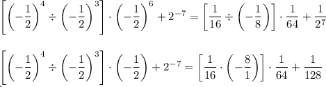 \left[\left(- \dfrac{1}{2}\right)^4\div\left(- \dfrac{1}{2}\right)^3\right]\cdot\left(- \dfrac{1}{2}\right)^6+2^{-7}=\left[ \dfrac{1}{16}\div\left(- \dfrac{1}{8}\right)\right]\cdot \dfrac{1}{64}+ \dfrac{1}{2^7}\\\\\\\left[\left(- \dfrac{1}{2}\right)^4\div\left(- \dfrac{1}{2}\right)^3\right]\cdot\left(- \dfrac{1}{2}\right)+2^{-7}=\left[ \dfrac{1}{16}\cdot\left(- \dfrac{8}{1}\right)\right]\cdot \dfrac{1}{64}+ \dfrac{1}{128}\\.