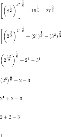 \left[\left(8^{ \tfrac{1}{2}\right)^4\right]^{ \tfrac{1}{6}}+16^{ \tfrac{1}{4}}-27^{ \tfrac{2}{3}}\\\\\\\left[\left(2^{ \tfrac{3}{2}\right)^4\right]^{ \tfrac{1}{6}}+(2^4)^{ \tfrac{1}{4}}-(3^3)^{ \tfrac{2}{3}}\\\\\\\left(2^{ \tfrac{12}{2}\right)^{ \tfrac{1}{6}}+2^1-3^1\\\\\\\left(2^6\right)^{ \tfrac{1}{6}}+2-3\\\\\\2^1+2-3\\\\\\2+2-3\\\\\\1